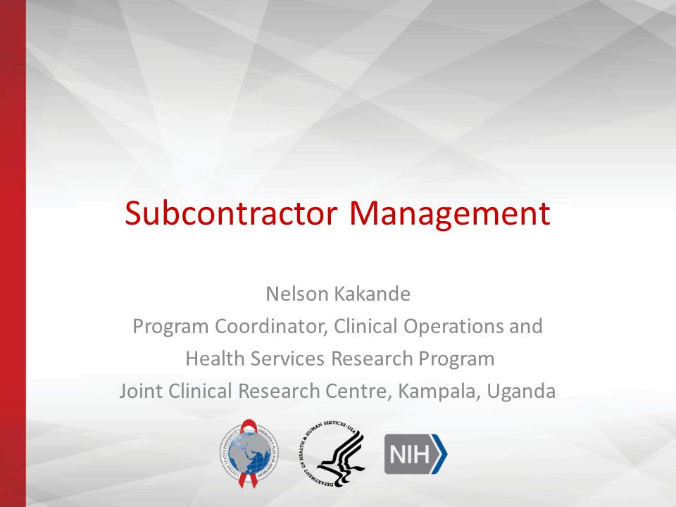Subcontractor Management Nelson Kakande Program Coordinator, Clinical Operations and Health Services Research Program Joint Clinical Research Centre, Kampala, Uganda