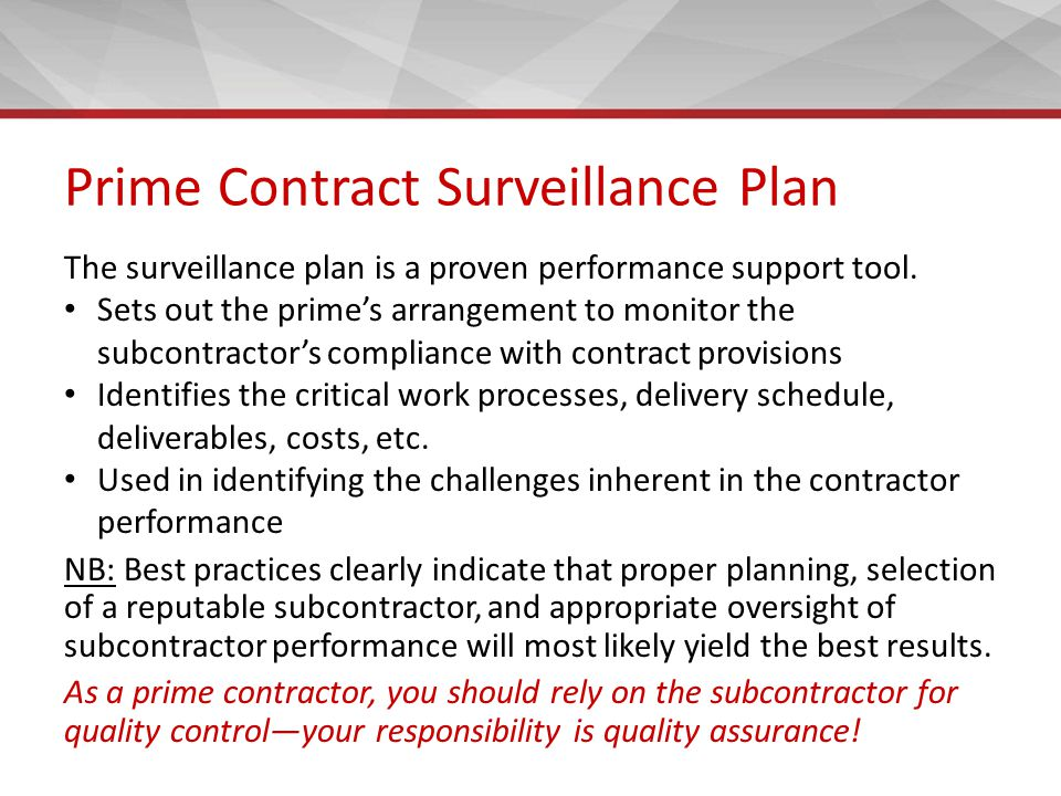 Basic Information for Evaluating the Suitability of Subcontractors Company details, including history, financial systems, and competence Management, capability/skills of employees, appropriate accreditation, relevant experience, and desired resources Approach to risk management at work and continuous improvement Verify that subcontractors are fully aware of your requirements (e.g., quality, timeliness, available funds, complaint handling)
