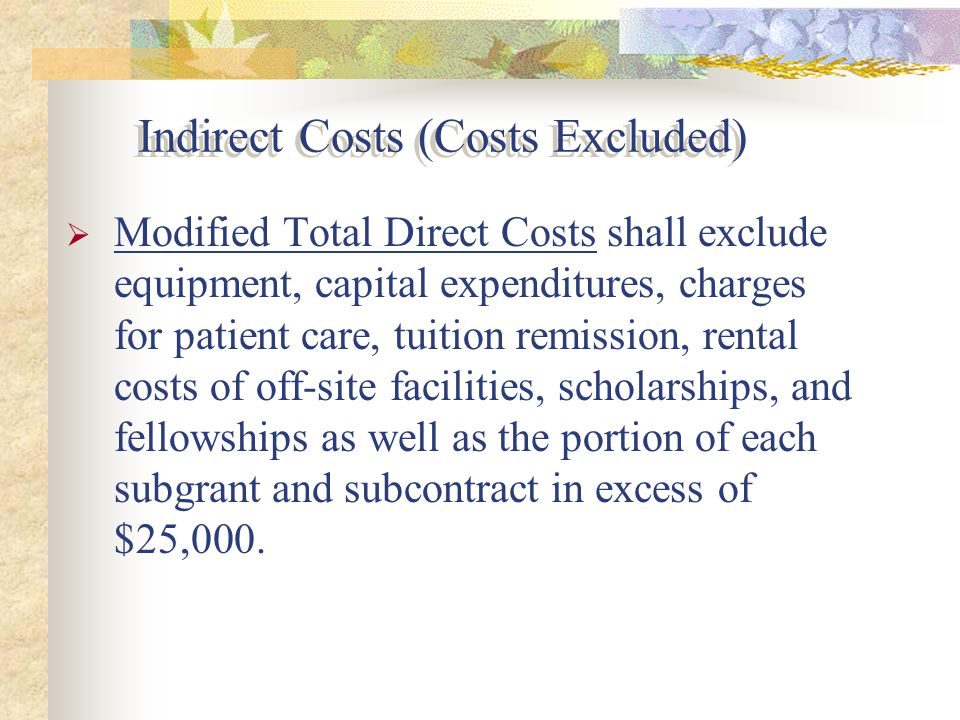  Modified Total Direct Costs shall exclude equipment, capital expenditures, charges for patient care, tuition remission, rental costs of off-site facilities, scholarships, and fellowships as well as the portion of each subgrant and subcontract in excess of $25,000.