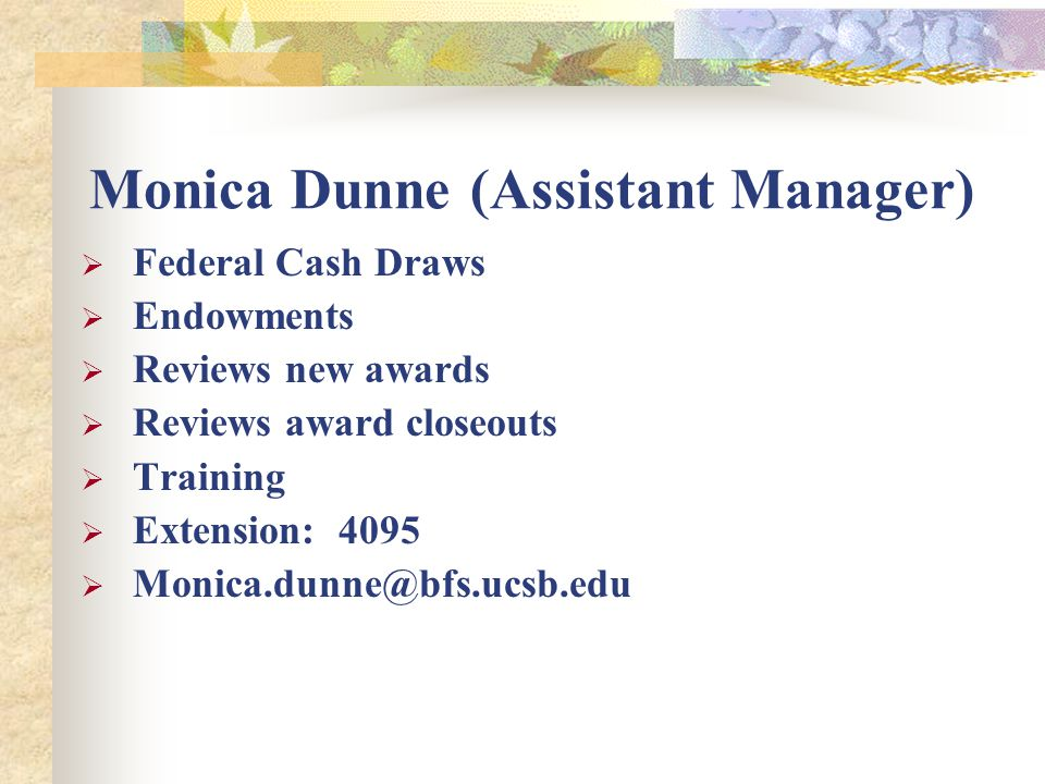 Monica Dunne (Assistant Manager)  Federal Cash Draws  Endowments  Reviews new awards  Reviews award closeouts  Training  Extension: 4095  Monica.dunne@bfs.ucsb.edu