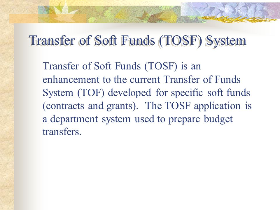 Transfer of Soft Funds (TOSF) is an enhancement to the current Transfer of Funds System (TOF) developed for specific soft funds (contracts and grants).