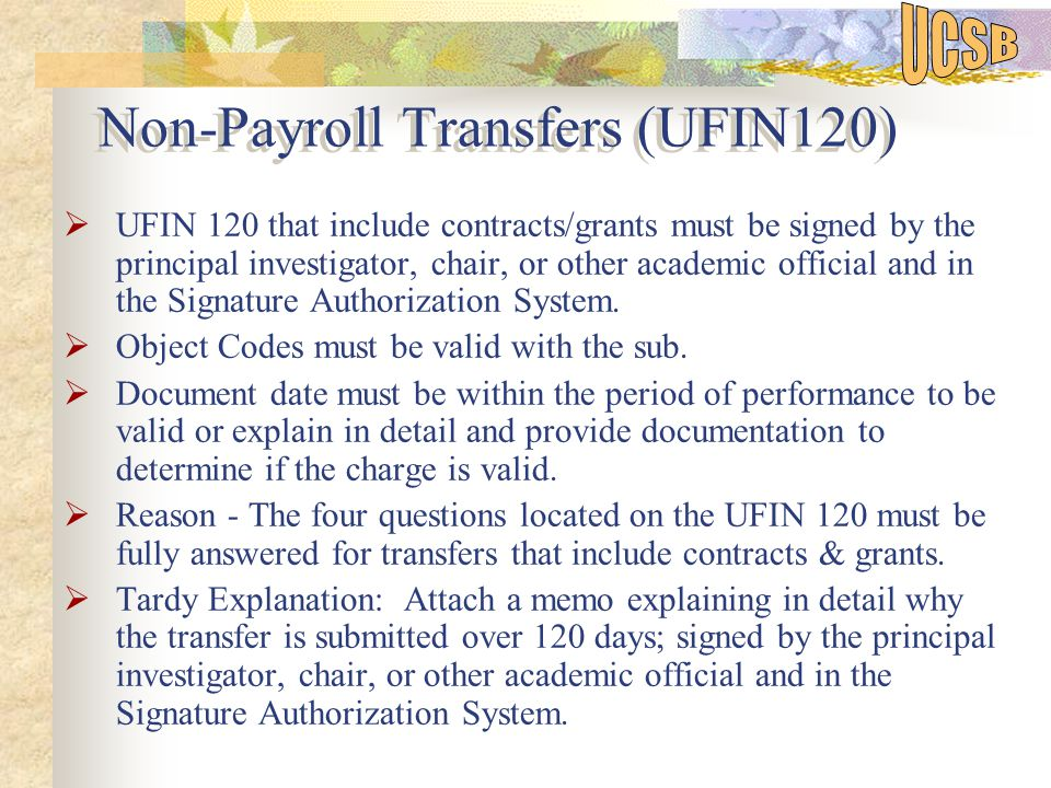 Non-Payroll Transfers (UFIN120)  UFIN 120 that include contracts/grants must be signed by the principal investigator, chair, or other academic official and in the Signature Authorization System.