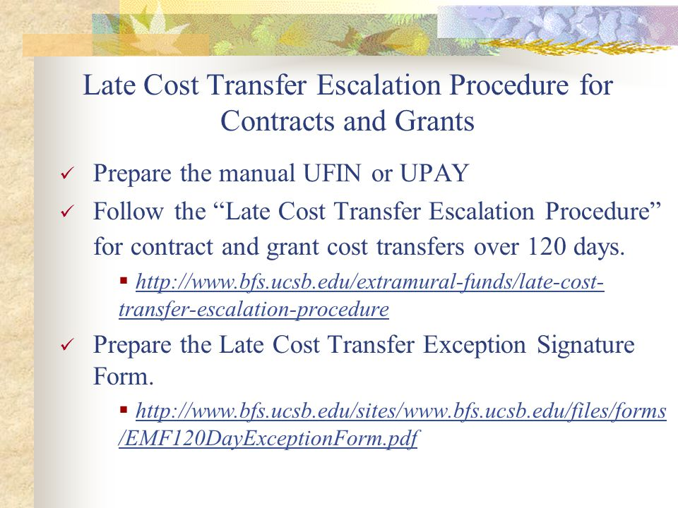 Late Cost Transfer Escalation Procedure for Contracts and Grants Prepare the manual UFIN or UPAY Follow the Late Cost Transfer Escalation Procedure for contract and grant cost transfers over 120 days.