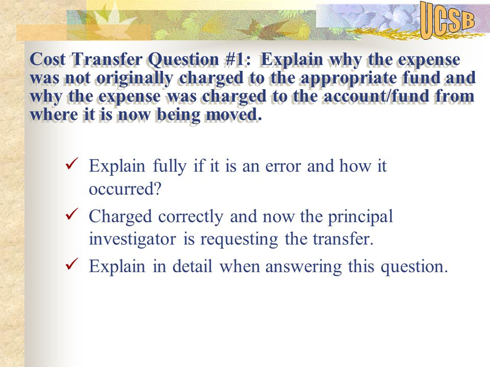Cost Transfer Question #1: Explain why the expense was not originally charged to the appropriate fund and why the expense was charged to the account/fund from where it is now being moved.