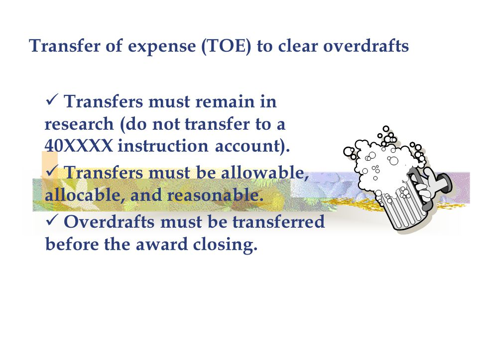 Transfer of expense (TOE) to clear overdrafts Transfers must remain in research (do not transfer to a 40XXXX instruction account).