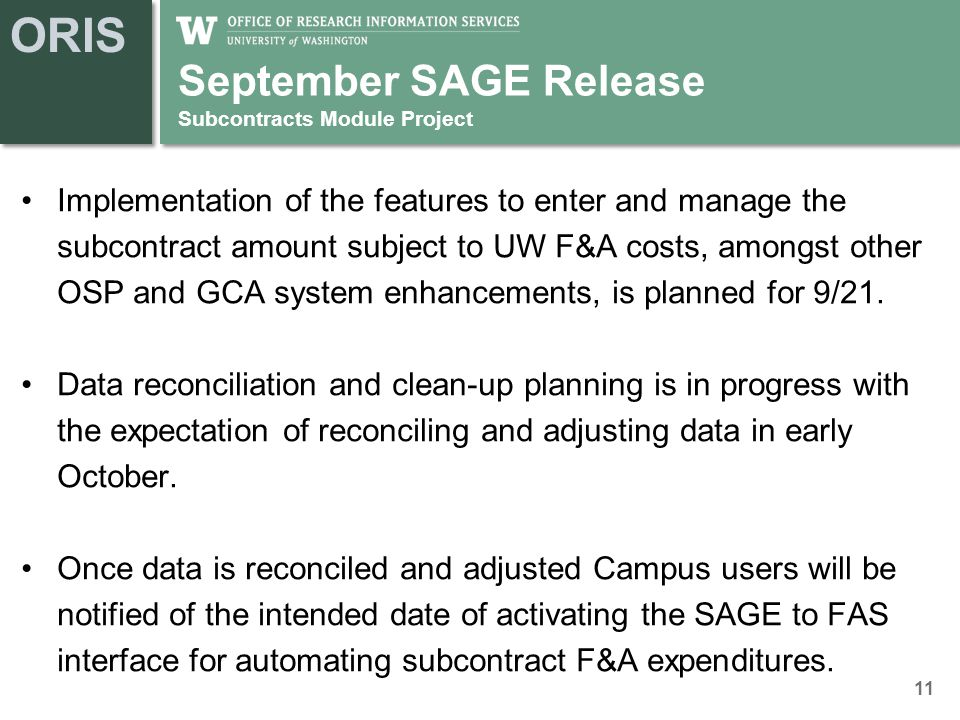ORIS September SAGE Release Subcontracts Module Project Implementation of the features to enter and manage the subcontract amount subject to UW F&A costs, amongst other OSP and GCA system enhancements, is planned for 9/21.
