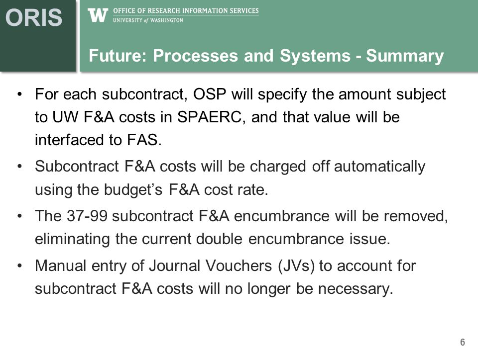 ORIS Future: Processes and Systems - Summary For each subcontract, OSP will specify the amount subject to UW F&A costs in SPAERC, and that value will be interfaced to FAS.