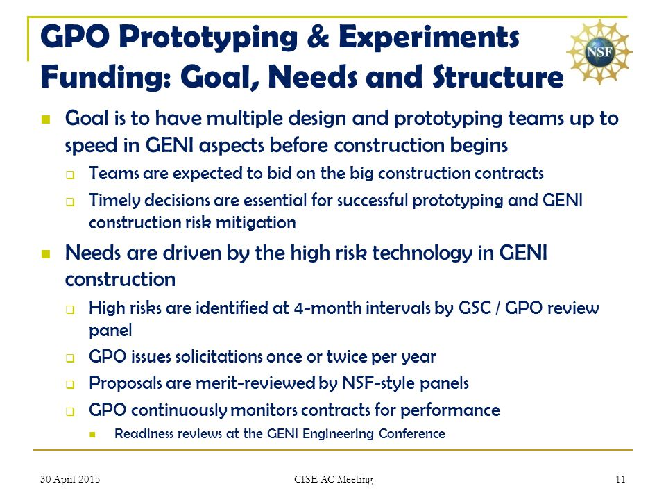 GPO Prototyping & Experiments Funding: Goal, Needs and Structure Goal is to have multiple design and prototyping teams up to speed in GENI aspects before construction begins  Teams are expected to bid on the big construction contracts  Timely decisions are essential for successful prototyping and GENI construction risk mitigation Needs are driven by the high risk technology in GENI construction  High risks are identified at 4-month intervals by GSC / GPO review panel  GPO issues solicitations once or twice per year  Proposals are merit-reviewed by NSF-style panels  GPO continuously monitors contracts for performance Readiness reviews at the GENI Engineering Conference 30 April 201511 CISE AC Meeting