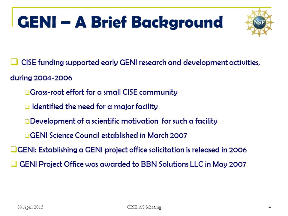 GENI – A Brief Background  CISE funding supported early GENI research and development activities, during 2004-2006  Grass-root effort for a small CISE community  Identified the need for a major facility  Development of a scientific motivation for such a facility  GENI Science Council established in March 2007  GENI: Establishing a GENI project office solicitation is released in 2006  GENI Project Office was awarded to BBN Solutions LLC in May 2007 30 April 20154 CISE AC Meeting