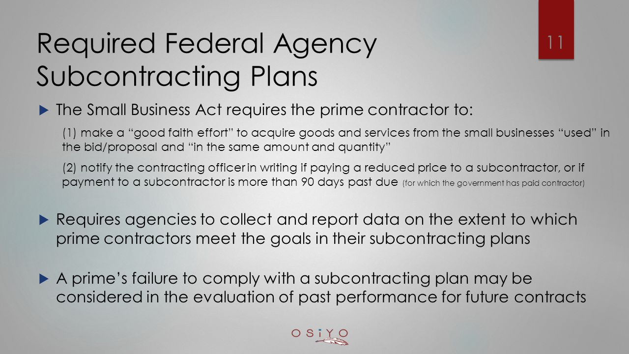Required Federal Agency Subcontracting Plans  The Small Business Act requires the prime contractor to: (1) make a good faith effort to acquire goods and services from the small businesses used in the bid/proposal and in the same amount and quantity (2) notify the contracting officer in writing if paying a reduced price to a subcontractor, or if payment to a subcontractor is more than 90 days past due (for which the government has paid contractor)  Requires agencies to collect and report data on the extent to which prime contractors meet the goals in their subcontracting plans  A prime's failure to comply with a subcontracting plan may be considered in the evaluation of past performance for future contracts 11