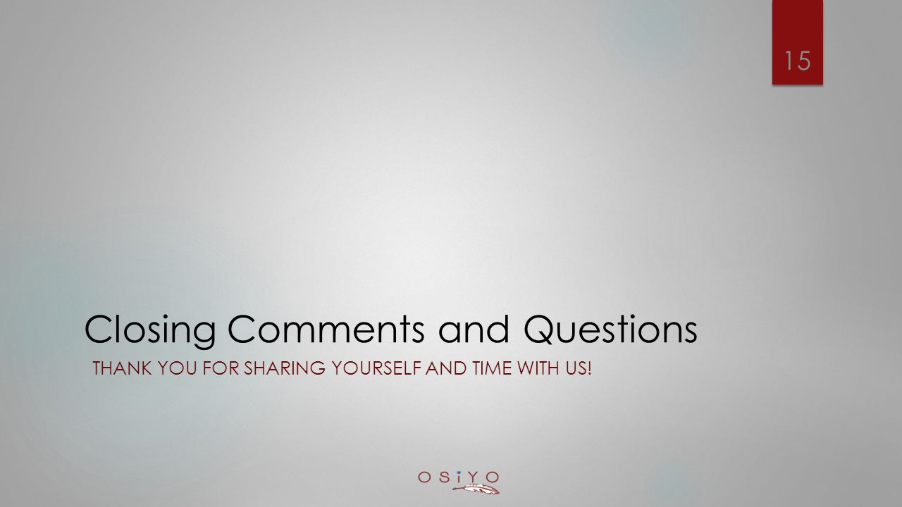 Closing Comments and Questions THANK YOU FOR SHARING YOURSELF AND TIME WITH US! 15