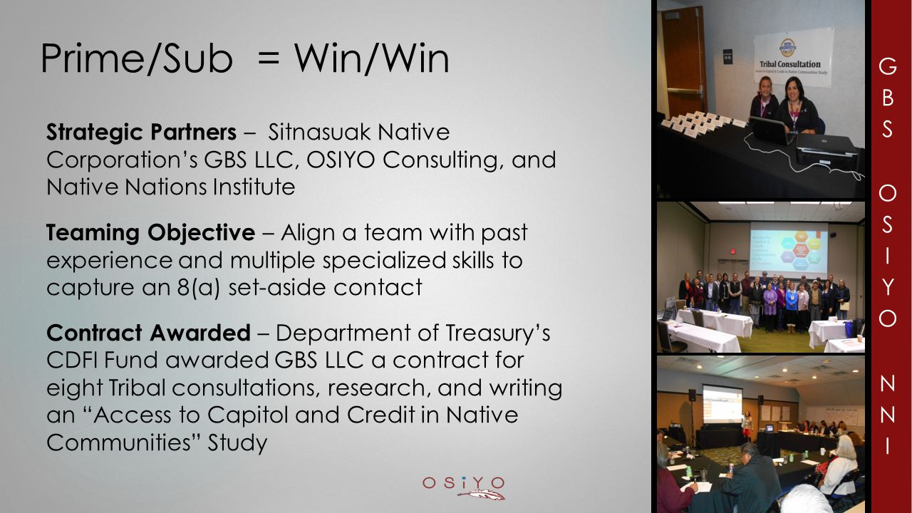 Prime/Sub = Win/Win Strategic Partners – Sitnasuak Native Corporation's GBS LLC, OSIYO Consulting, and Native Nations Institute Teaming Objective – Align a team with past experience and multiple specialized skills to capture an 8(a) set-aside contact Contract Awarded – Department of Treasury's CDFI Fund awarded GBS LLC a contract for eight Tribal consultations, research, and writing an Access to Capitol and Credit in Native Communities Study 2