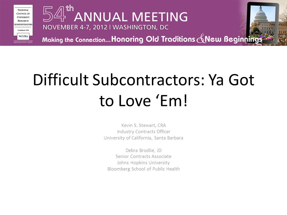 Difficult Subcontractors: Ya Got to Love 'Em! Kevin S. Stewart, CRA Industry Contracts Officer University of California, Santa Barbara Debra Brodlie,