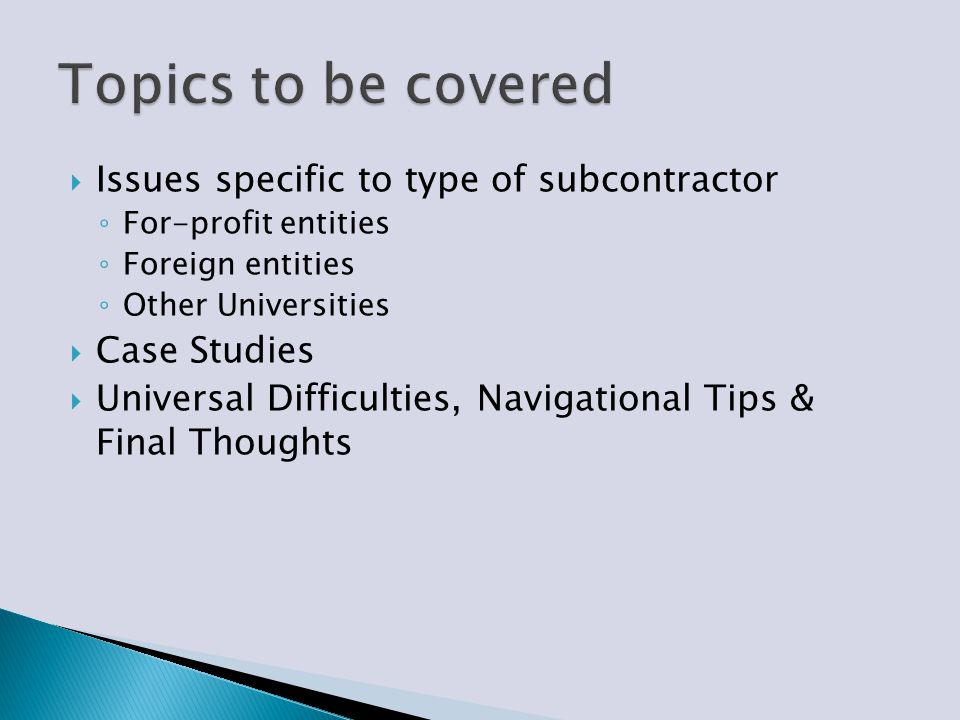  Issues specific to type of subcontractor ◦ For-profit entities ◦ Foreign entities ◦ Other Universities  Case Studies  Universal Difficulties, Navi
