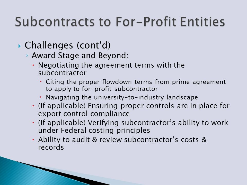  Challenges (cont'd) ◦ Award Stage and Beyond:  Negotiating the agreement terms with the subcontractor  Citing the proper flowdown terms from prime
