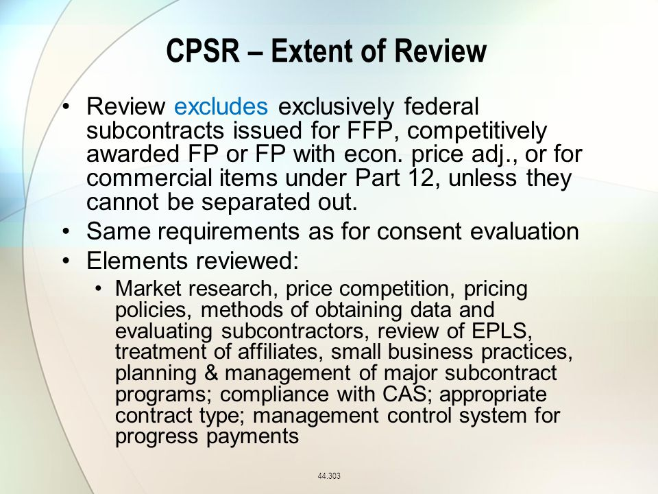 CPSR – Extent of Review 44.303 Review excludes exclusively federal subcontracts issued for FFP, competitively awarded FP or FP with econ.