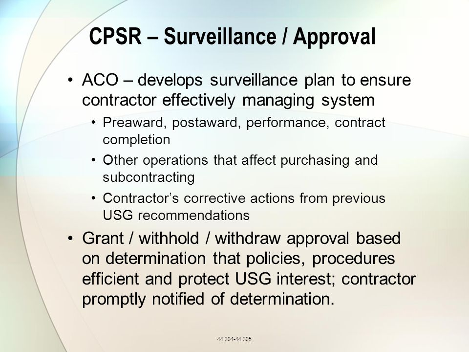 CPSR – Surveillance / Approval ACO – develops surveillance plan to ensure contractor effectively managing system Preaward, postaward, performance, contract completion Other operations that affect purchasing and subcontracting Contractor's corrective actions from previous USG recommendations Grant / withhold / withdraw approval based on determination that policies, procedures efficient and protect USG interest; contractor promptly notified of determination.