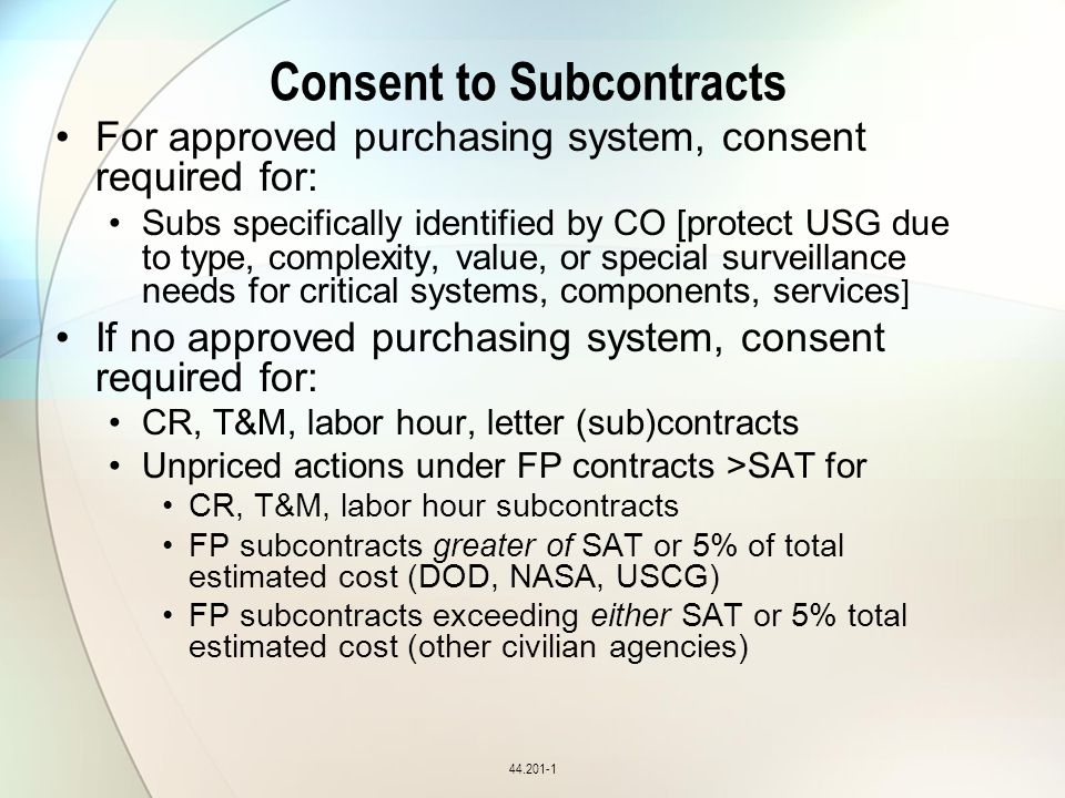 Consent to Subcontracts For approved purchasing system, consent required for: Subs specifically identified by CO [protect USG due to type, complexity, value, or special surveillance needs for critical systems, components, services ] If no approved purchasing system, consent required for: CR, T&M, labor hour, letter (sub)contracts Unpriced actions under FP contracts >SAT for CR, T&M, labor hour subcontracts FP subcontracts greater of SAT or 5% of total estimated cost (DOD, NASA, USCG) FP subcontracts exceeding either SAT or 5% total estimated cost (other civilian agencies) 44.201-1