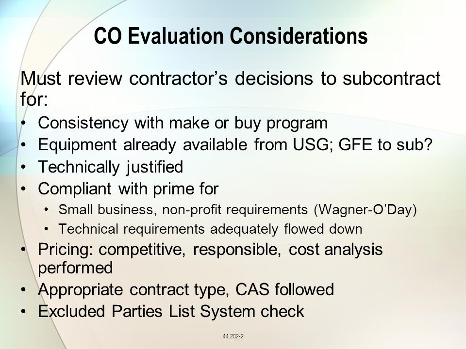 CO Evaluation Considerations Must review contractor's decisions to subcontract for: Consistency with make or buy program Equipment already available from USG; GFE to sub.