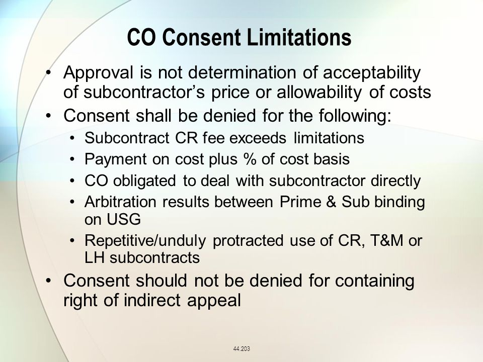 CO Consent Limitations Approval is not determination of acceptability of subcontractor's price or allowability of costs Consent shall be denied for the following: Subcontract CR fee exceeds limitations Payment on cost plus % of cost basis CO obligated to deal with subcontractor directly Arbitration results between Prime & Sub binding on USG Repetitive/unduly protracted use of CR, T&M or LH subcontracts Consent should not be denied for containing right of indirect appeal 44.203