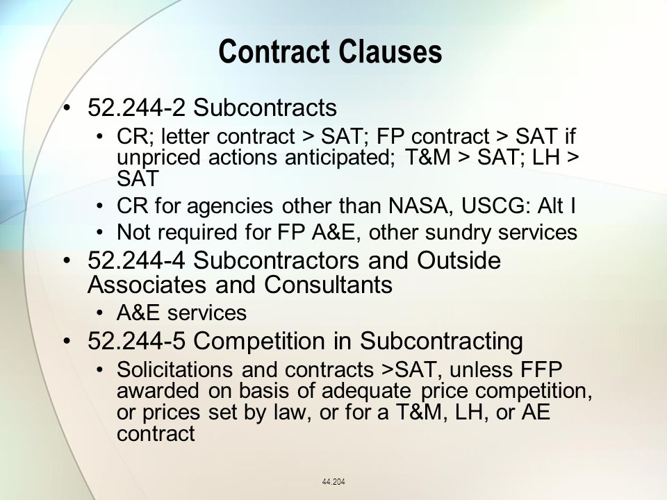 Contract Clauses 52.244-2 Subcontracts CR; letter contract > SAT; FP contract > SAT if unpriced actions anticipated; T&M > SAT; LH > SAT CR for agencies other than NASA, USCG: Alt I Not required for FP A&E, other sundry services 52.244-4 Subcontractors and Outside Associates and Consultants A&E services 52.244-5 Competition in Subcontracting Solicitations and contracts >SAT, unless FFP awarded on basis of adequate price competition, or prices set by law, or for a T&M, LH, or AE contract 44.204