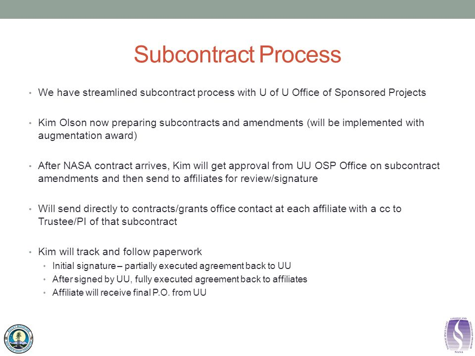 Subcontract Process We have streamlined subcontract process with U of U Office of Sponsored Projects Kim Olson now preparing subcontracts and amendments (will be implemented with augmentation award) After NASA contract arrives, Kim will get approval from UU OSP Office on subcontract amendments and then send to affiliates for review/signature Will send directly to contracts/grants office contact at each affiliate with a cc to Trustee/PI of that subcontract Kim will track and follow paperwork Initial signature – partially executed agreement back to UU After signed by UU, fully executed agreement back to affiliates Affiliate will receive final P.O.
