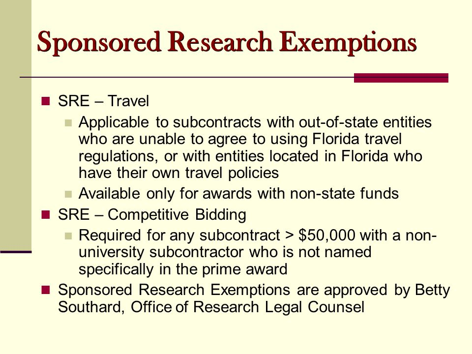 Sponsored Research Exemptions SRE – Travel Applicable to subcontracts with out-of-state entities who are unable to agree to using Florida travel regulations, or with entities located in Florida who have their own travel policies Available only for awards with non-state funds SRE – Competitive Bidding Required for any subcontract > $50,000 with a non- university subcontractor who is not named specifically in the prime award Sponsored Research Exemptions are approved by Betty Southard, Office of Research Legal Counsel