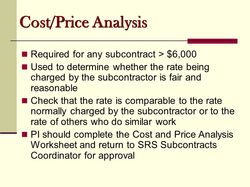 Cost/Price Analysis Required for any subcontract > $6,000 Used to determine whether the rate being charged by the subcontractor is fair and reasonable