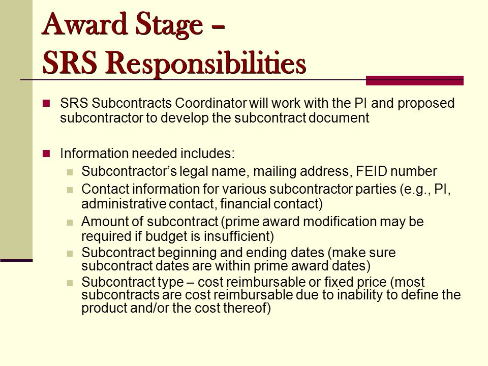 SRS Subcontracts Coordinator will work with the PI and proposed subcontractor to develop the subcontract document Information needed includes: Subcontractor's legal name, mailing address, FEID number Contact information for various subcontractor parties (e.g., PI, administrative contact, financial contact) Amount of subcontract (prime award modification may be required if budget is insufficient) Subcontract beginning and ending dates (make sure subcontract dates are within prime award dates) Subcontract type – cost reimbursable or fixed price (most subcontracts are cost reimbursable due to inability to define the product and/or the cost thereof) Award Stage – SRS Responsibilities