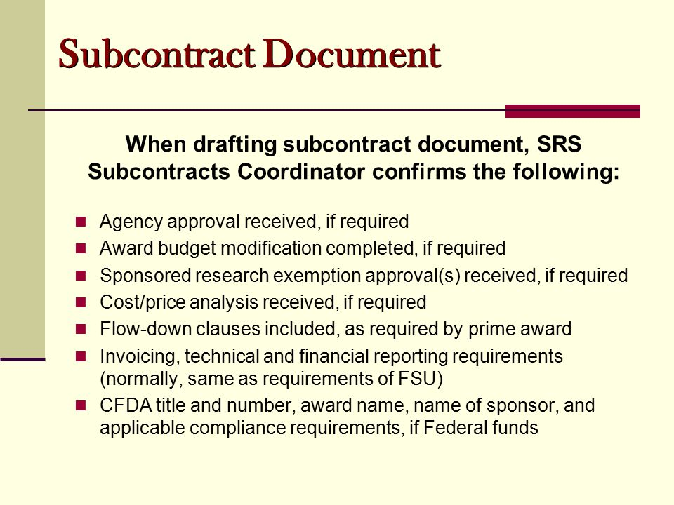 Subcontract Document When drafting subcontract document, SRS Subcontracts Coordinator confirms the following: Agency approval received, if required Award budget modification completed, if required Sponsored research exemption approval(s) received, if required Cost/price analysis received, if required Flow-down clauses included, as required by prime award Invoicing, technical and financial reporting requirements (normally, same as requirements of FSU) CFDA title and number, award name, name of sponsor, and applicable compliance requirements, if Federal funds