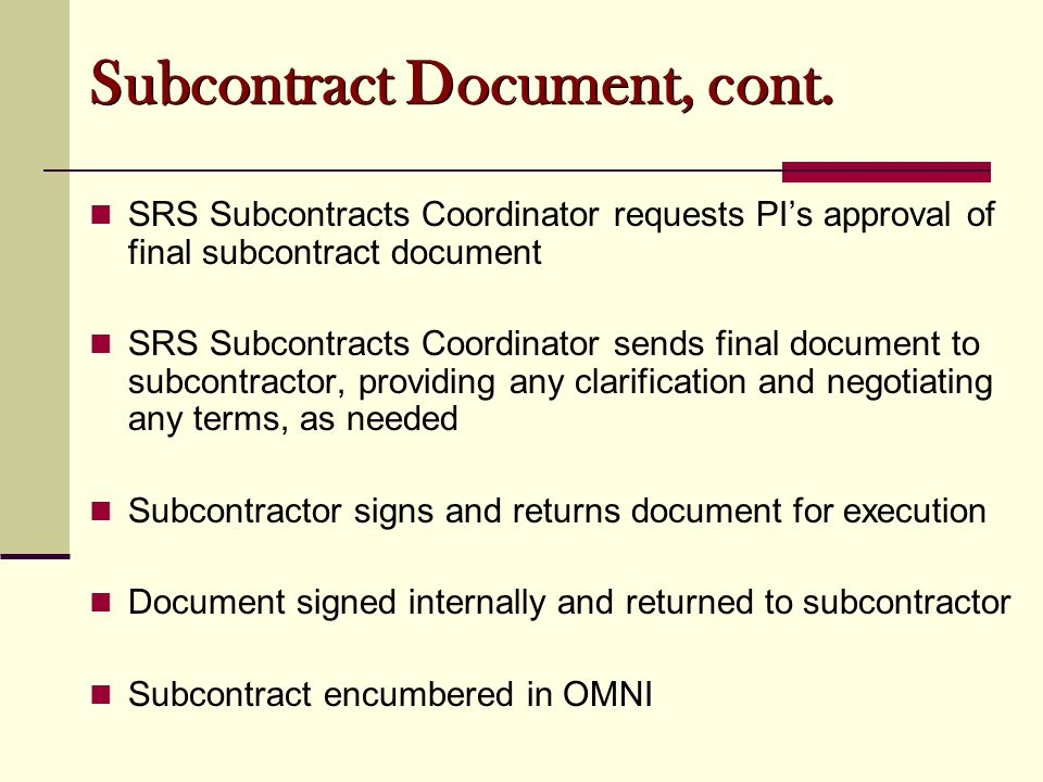 SRS Subcontracts Coordinator requests PI's approval of final subcontract document SRS Subcontracts Coordinator sends final document to subcontractor, providing any clarification and negotiating any terms, as needed Subcontractor signs and returns document for execution Document signed internally and returned to subcontractor Subcontract encumbered in OMNI Subcontract Document, cont.