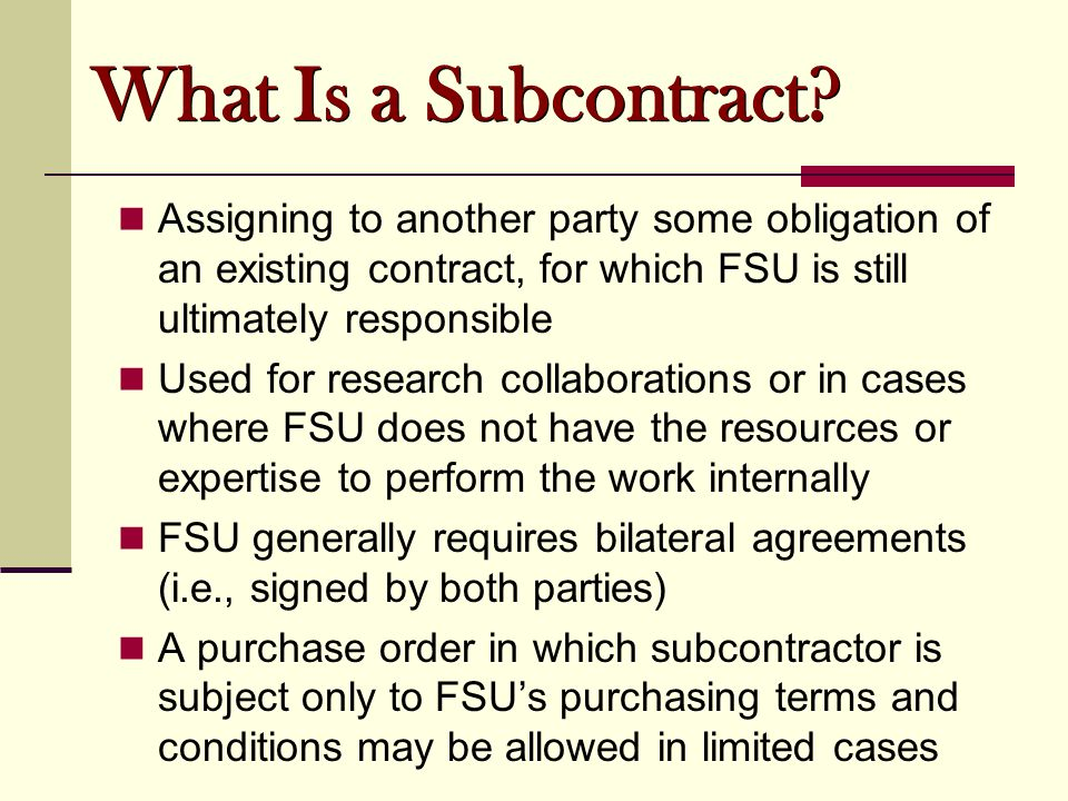 What Is a Subcontract? Assigning to another party some obligation of an existing contract, for which FSU is still ultimately responsible Used for rese