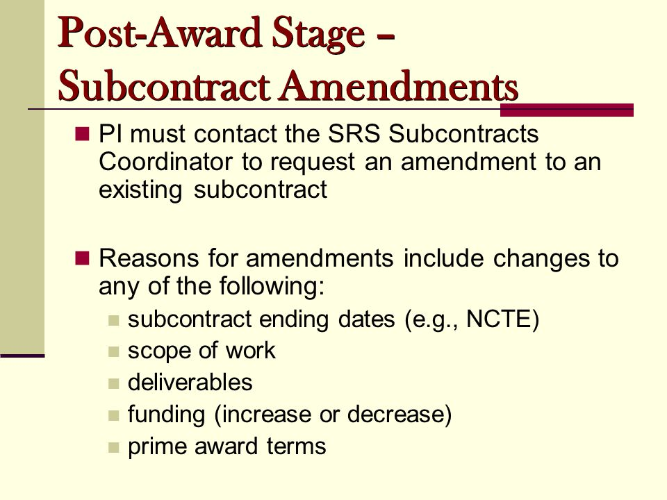 PI must contact the SRS Subcontracts Coordinator to request an amendment to an existing subcontract Reasons for amendments include changes to any of t