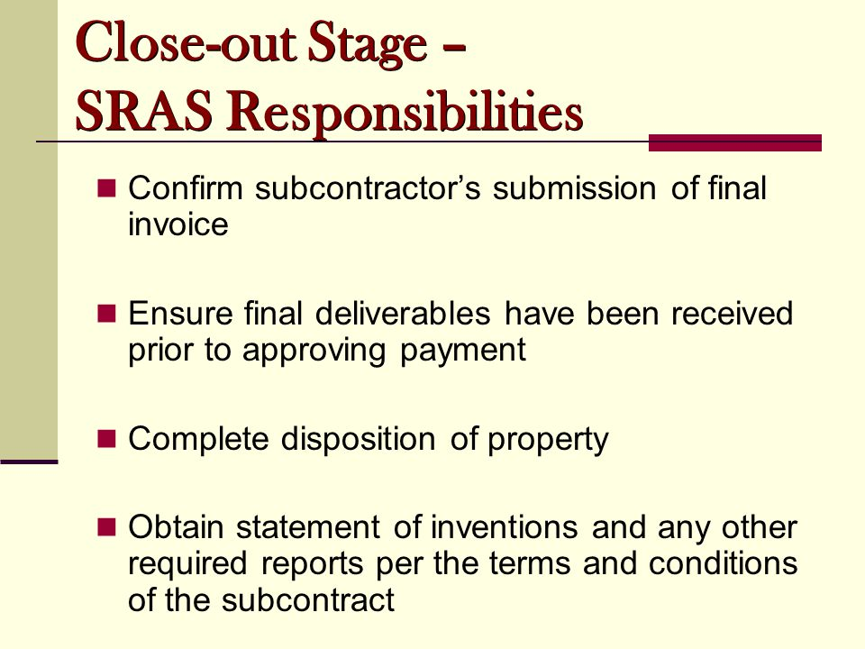 Confirm subcontractor's submission of final invoice Ensure final deliverables have been received prior to approving payment Complete disposition of property Obtain statement of inventions and any other required reports per the terms and conditions of the subcontract Close-out Stage – SRAS Responsibilities