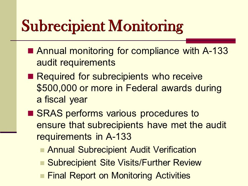Subrecipient Monitoring Annual monitoring for compliance with A-133 audit requirements Required for subrecipients who receive $500,000 or more in Fede