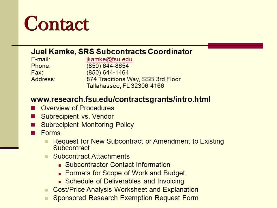 Contact Juel Kamke, SRS Subcontracts Coordinator E-mail:jkamke@fsu.edujkamke@fsu.edu Phone:(850) 644-8654 Fax:(850) 644-1464 Address:874 Traditions Way, SSB 3rd Floor Tallahassee, FL 32306-4166 www.research.fsu.edu/contractsgrants/intro.html Overview of Procedures Subrecipient vs.