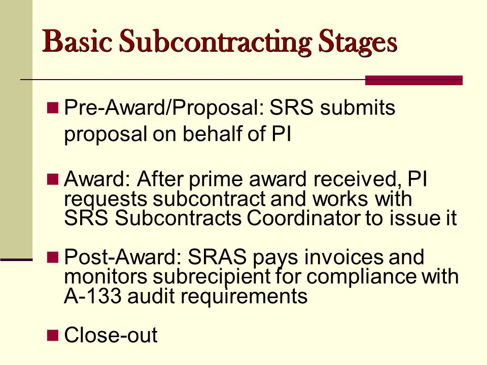 Basic Subcontracting Stages Pre-Award/Proposal: SRS submits proposal on behalf of PI Award: After prime award received, PI requests subcontract and works with SRS Subcontracts Coordinator to issue it Post-Award: SRAS pays invoices and monitors subrecipient for compliance with A-133 audit requirements Close-out
