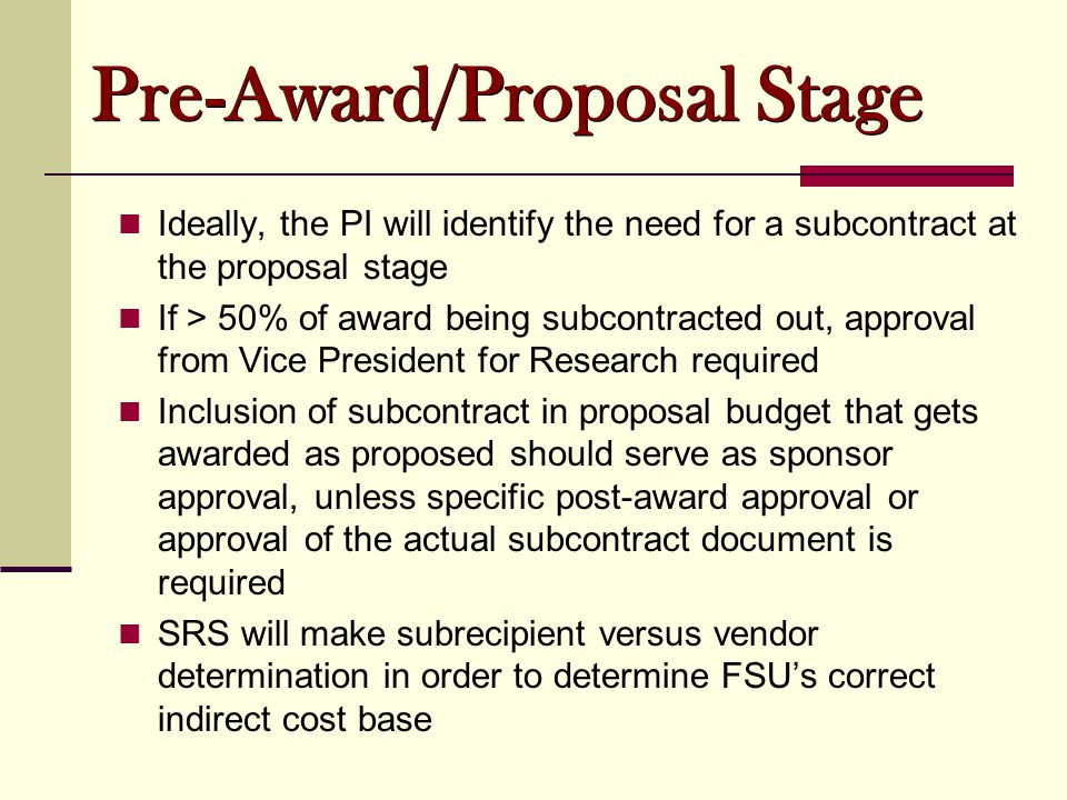 Ideally, the PI will identify the need for a subcontract at the proposal stage If > 50% of award being subcontracted out, approval from Vice President