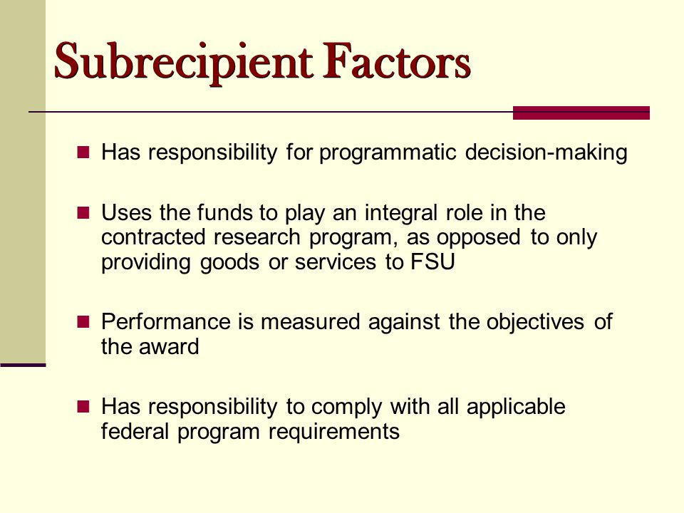Has responsibility for programmatic decision-making Uses the funds to play an integral role in the contracted research program, as opposed to only providing goods or services to FSU Performance is measured against the objectives of the award Has responsibility to comply with all applicable federal program requirements Subrecipient Factors