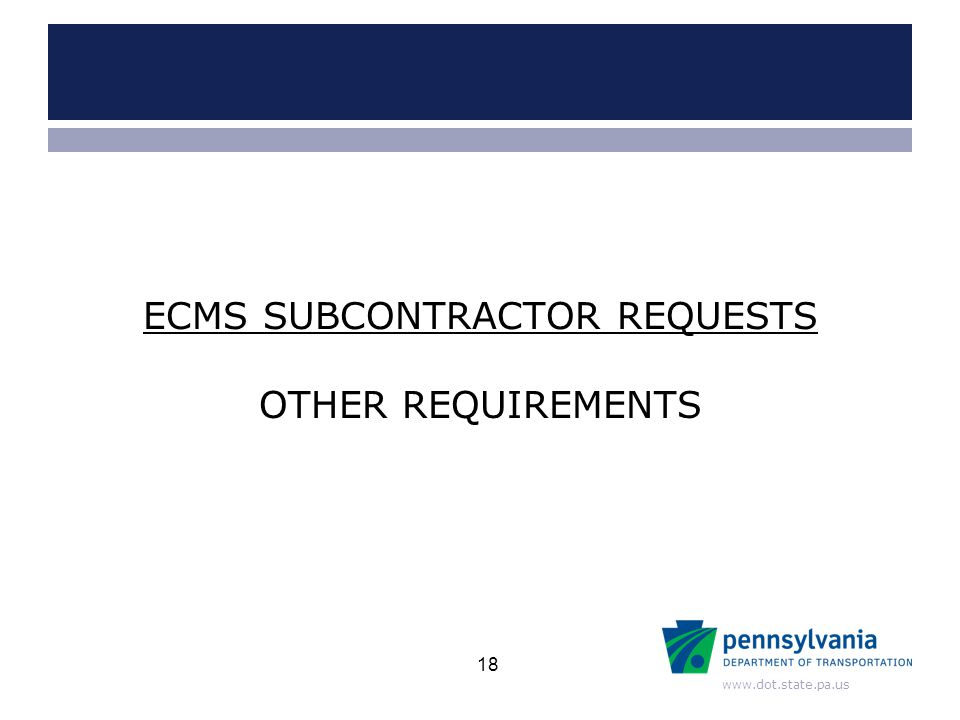 www.dot.state.pa.us OTHER REQUIREMENTS ECMS SUBCONTRACTOR REQUESTS 18