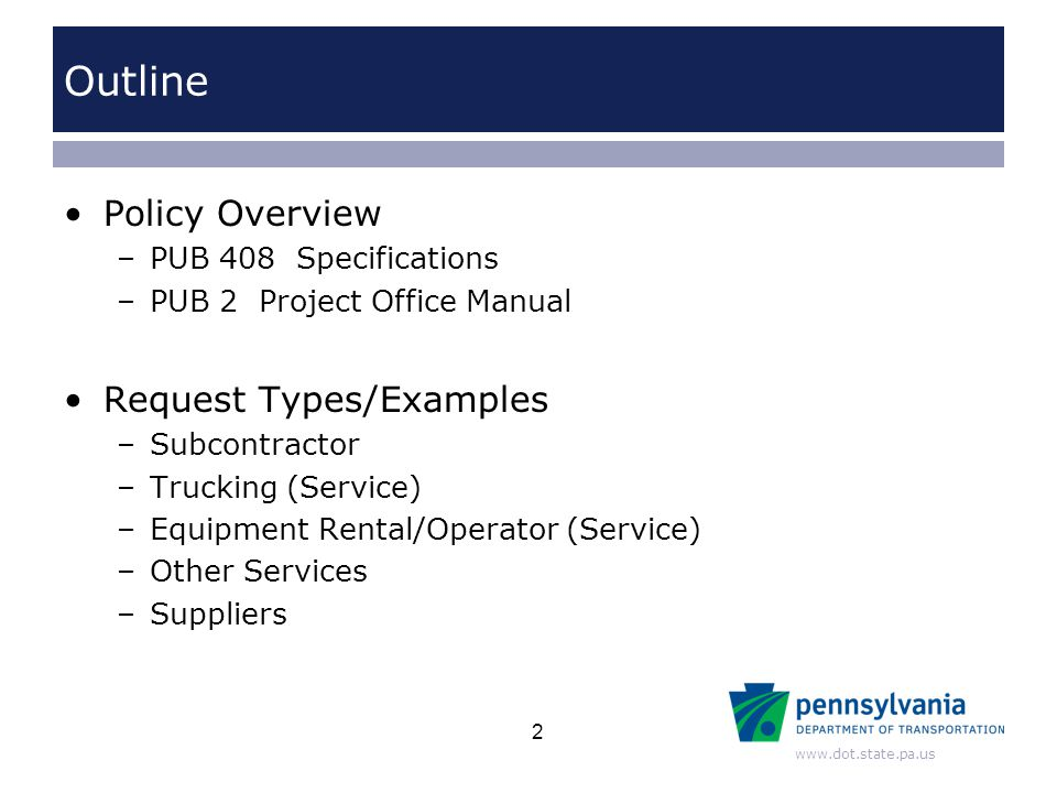 www.dot.state.pa.us Outline Policy Overview –PUB 408 Specifications –PUB 2 Project Office Manual Request Types/Examples –Subcontractor –Trucking (Serv