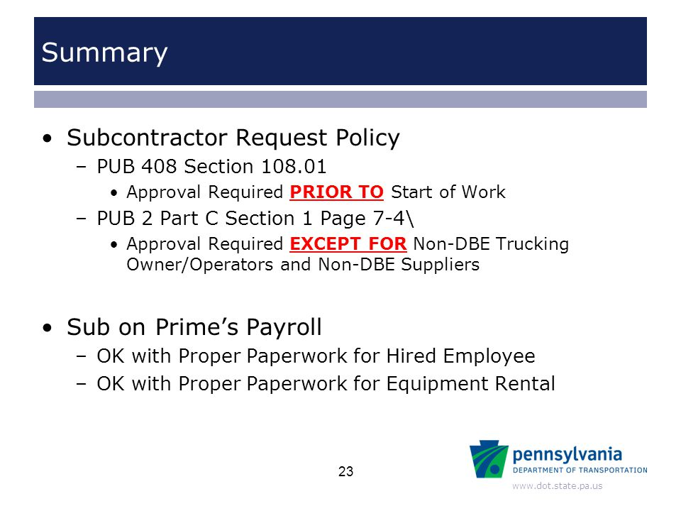 www.dot.state.pa.us Summary Subcontractor Request Policy –PUB 408 Section 108.01 Approval Required PRIOR TO Start of Work –PUB 2 Part C Section 1 Page