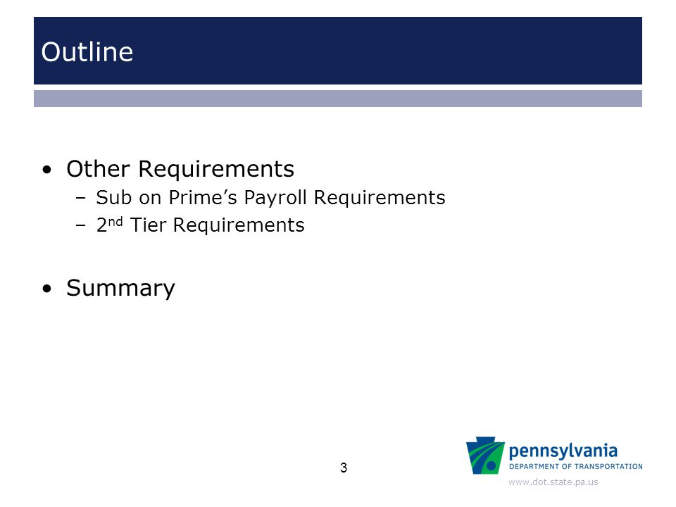 www.dot.state.pa.us Outline Other Requirements –Sub on Prime's Payroll Requirements –2 nd Tier Requirements Summary 3