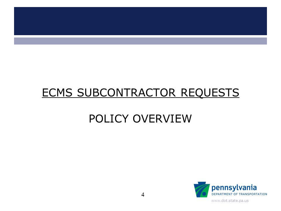 www.dot.state.pa.us POLICY OVERVIEW ECMS SUBCONTRACTOR REQUESTS 4