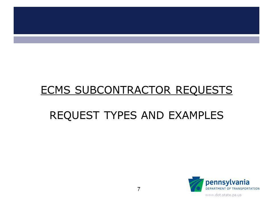 www.dot.state.pa.us REQUEST TYPES AND EXAMPLES ECMS SUBCONTRACTOR REQUESTS 7