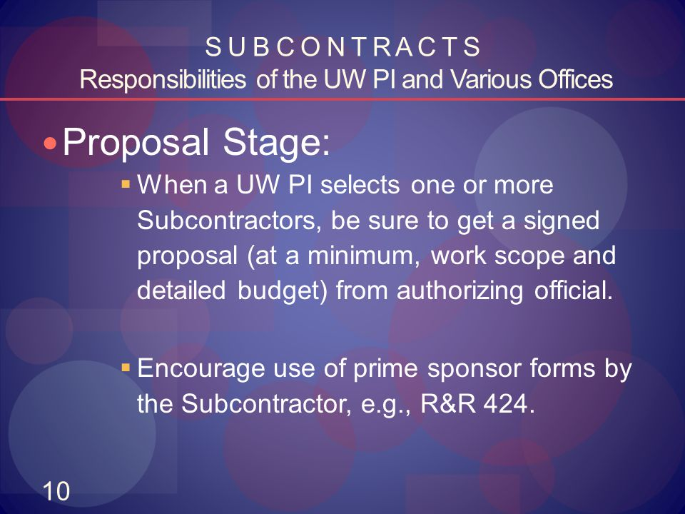 10 S U B C O N T R A C T S Responsibilities of the UW PI and Various Offices Proposal Stage:  When a UW PI selects one or more Subcontractors, be sur
