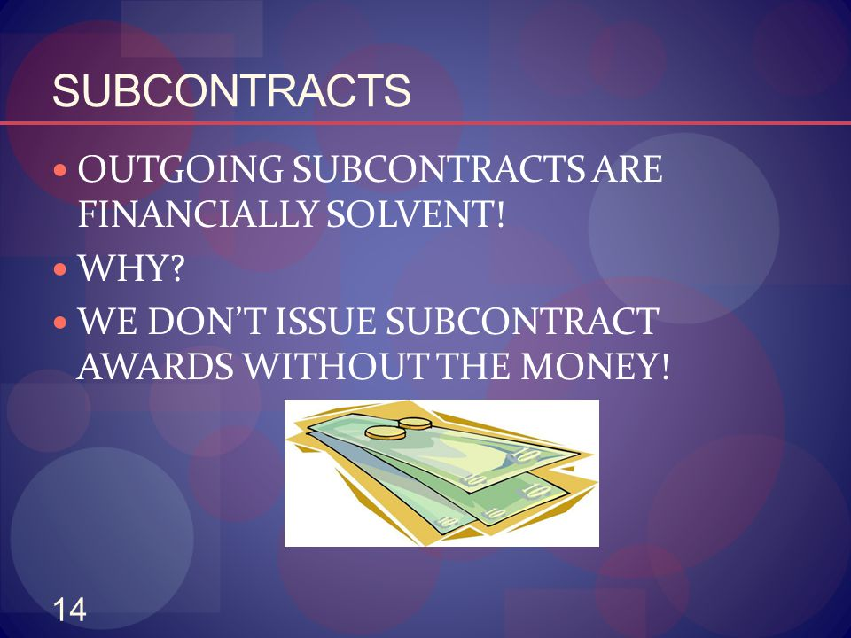 14 SUBCONTRACTS OUTGOING SUBCONTRACTS ARE FINANCIALLY SOLVENT! WHY? WE DON'T ISSUE SUBCONTRACT AWARDS WITHOUT THE MONEY!