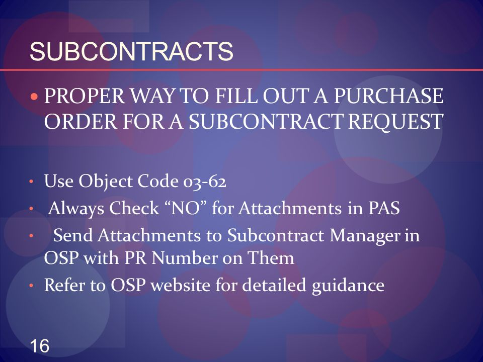 "16 SUBCONTRACTS PROPER WAY TO FILL OUT A PURCHASE ORDER FOR A SUBCONTRACT REQUEST Use Object Code 03-62 Always Check ""NO"" for Attachments in PAS Send"