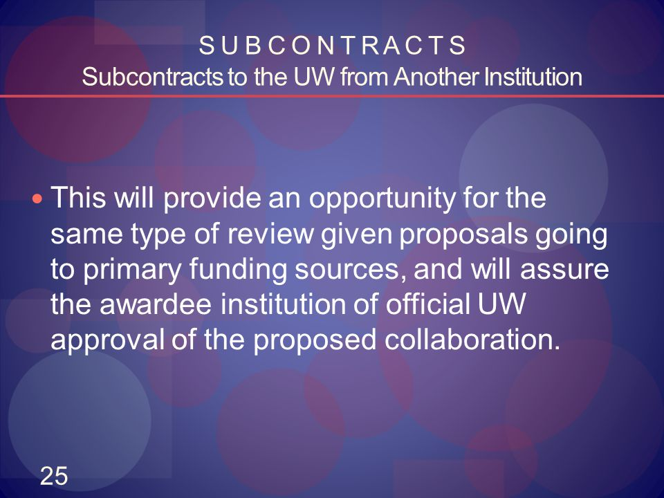 25 S U B C O N T R A C T S Subcontracts to the UW from Another Institution This will provide an opportunity for the same type of review given proposal