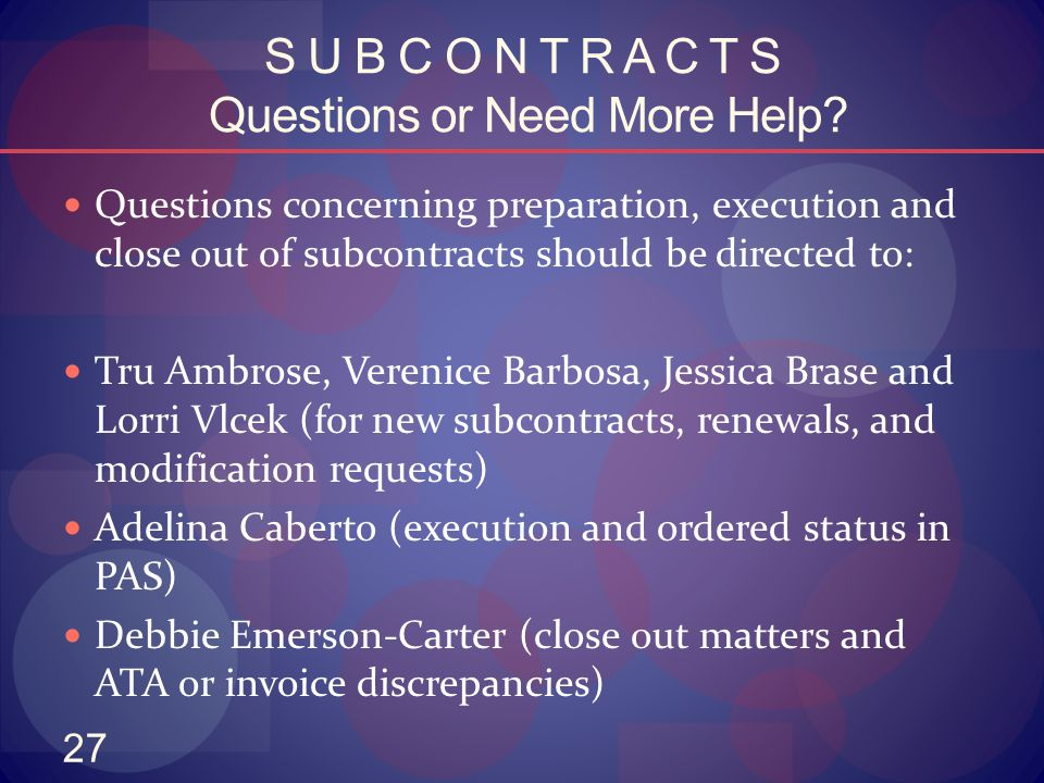 27 S U B C O N T R A C T S Questions or Need More Help? Questions concerning preparation, execution and close out of subcontracts should be directed t